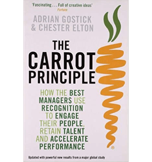 The Carrot Principle How the Best Managers Use Recognition to Engage Their People, Retain Talent, and Accelerate Performance